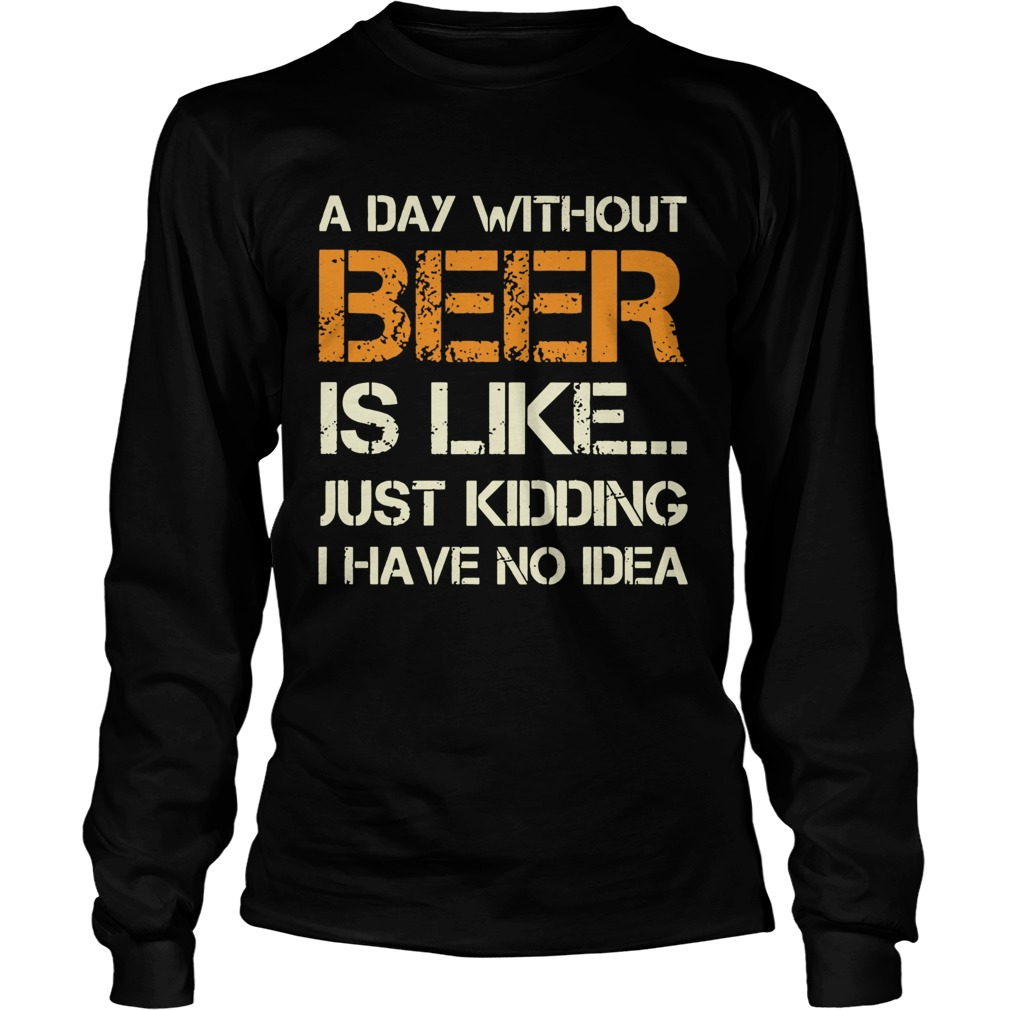 A Day Without Beer Is Like Just Kidding I Have No Idea  Long Sleeve