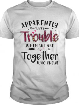 Apparently Were Trouble When We Are Together Who Knew shirt