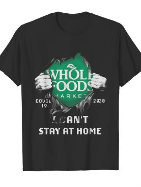 Blood inside whole foods market covid-19 2020 i can't stay at home shirt