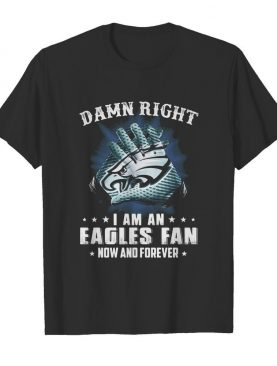 Damn right I am an Eagles fan now and forever shirt