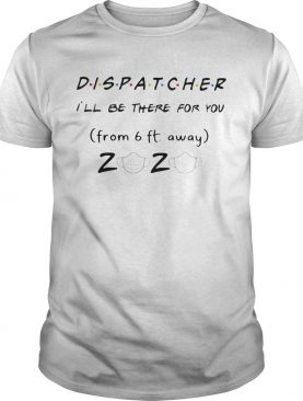 Dispatcher Ill be there for you from 6ft away 2020 mask shirt
