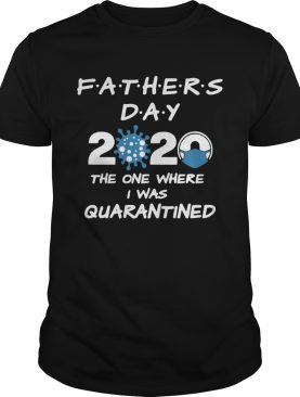 Fathers Day 2020 Coronavirus The One Where I Was Quarantined shirt