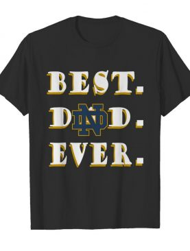 Father's Day Best Dad Notre Dame Fighting Irish Ever shirt