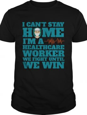 I Cant Stay Home Im A Healthcare Worker We Fight Until We Win shirt