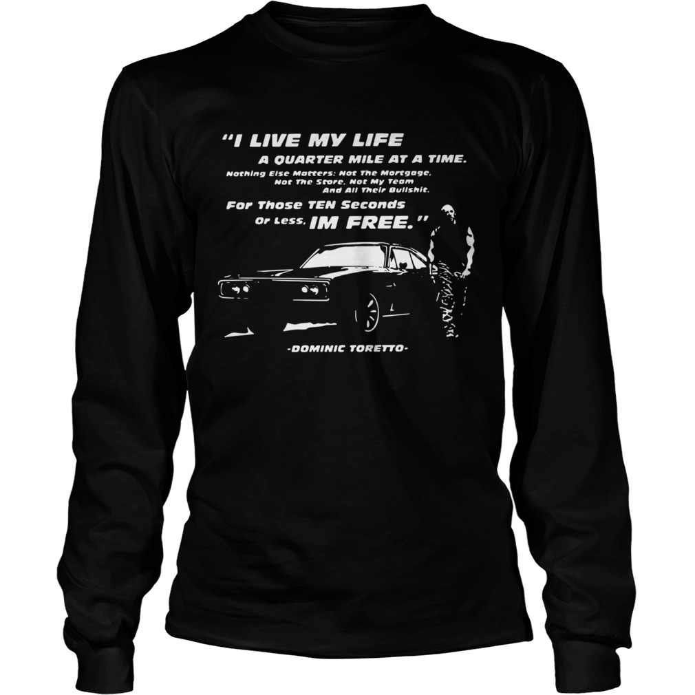 I Live My Life A Quarter Mile At A Time For Those Ten Seconds Or Less Im Free Dominic Toretto shir Long Sleeve