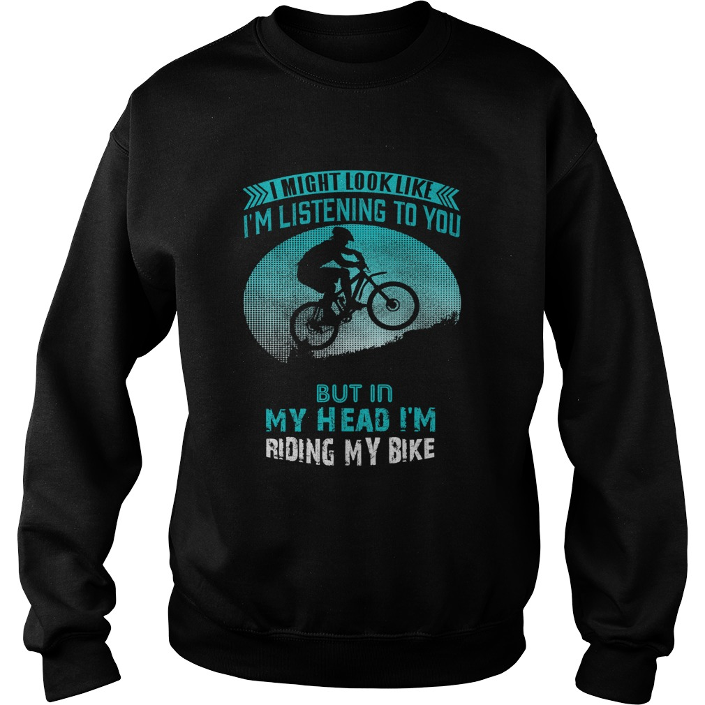 I Might Look Like Im Listening To You But In My Head Im Riding My Bike  Sweatshirt