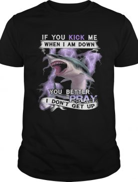 If you kick me when I am down you better pray I dont get up shark shirt