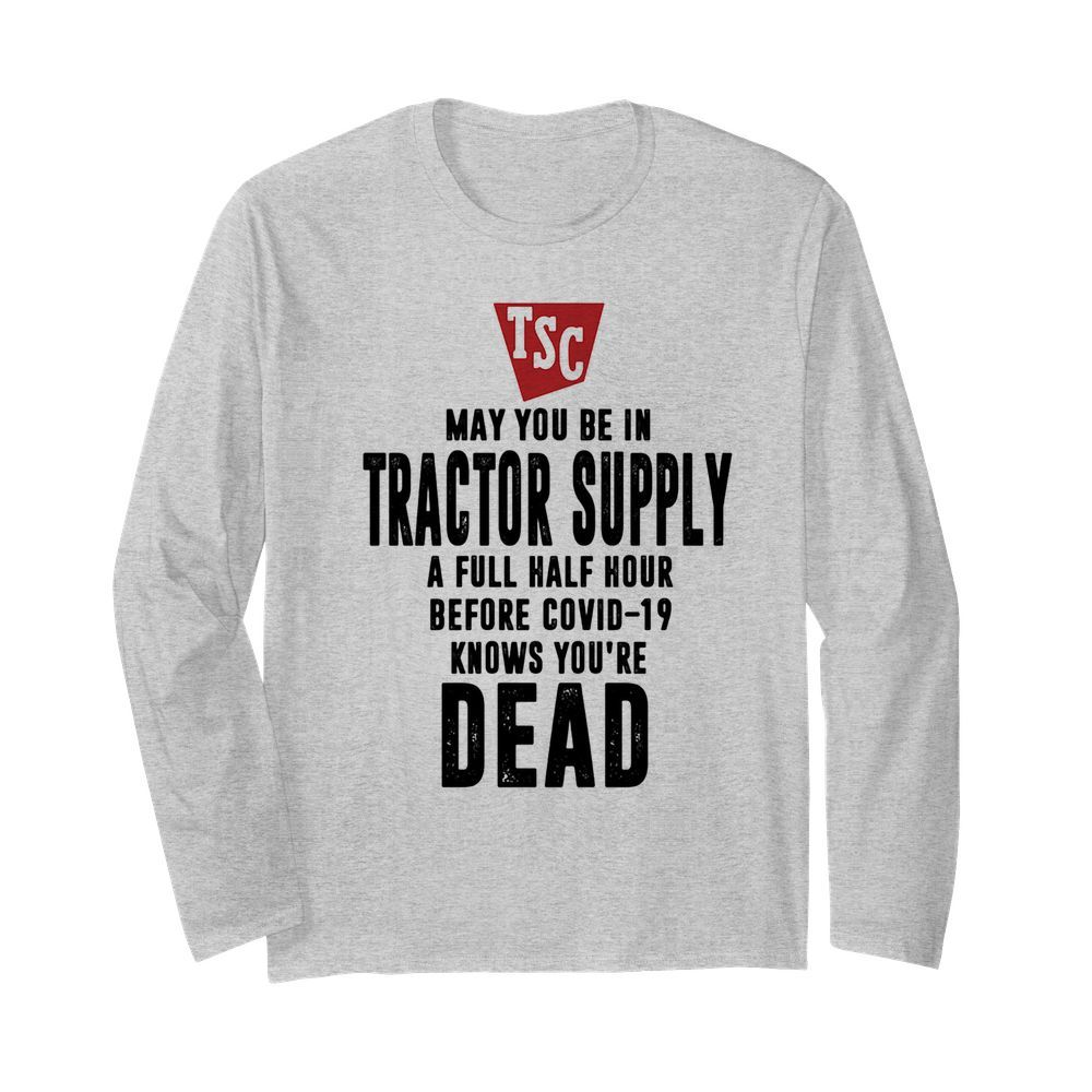 May you be in Tractor supply a full half hour before covid-19 knows you're dead  Long Sleeved T-shirt