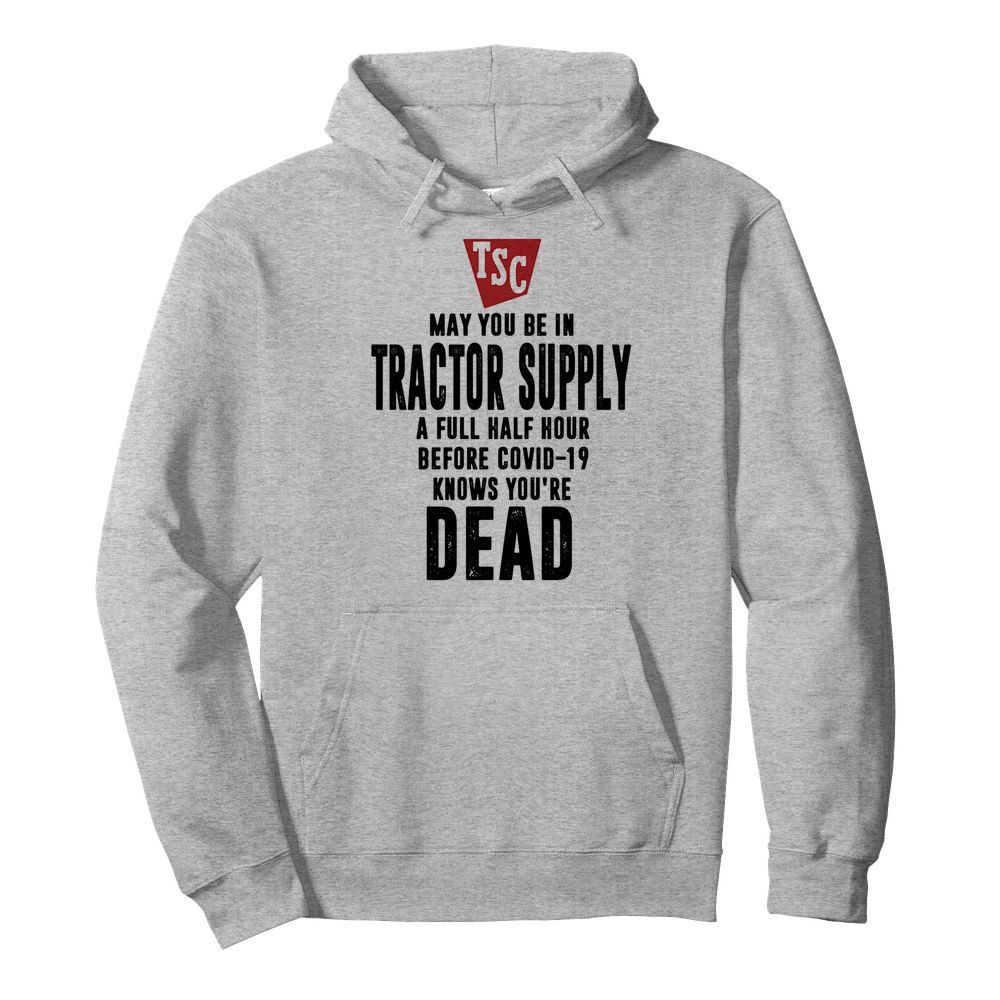 May you be in Tractor supply a full half hour before covid-19 knows you're dead  Unisex Hoodie