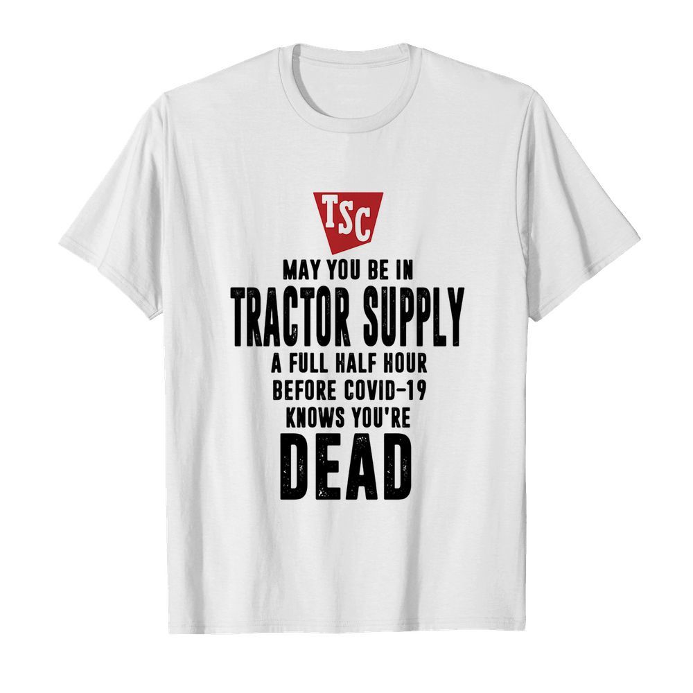 May you be in Tractor supply a full half hour before covid-19 knows you're dead  Classic Men's T-shirt