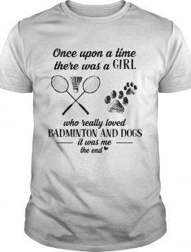 Once upon a time there was a girl who really loved badminton and dogs paw it was me the end shirt
