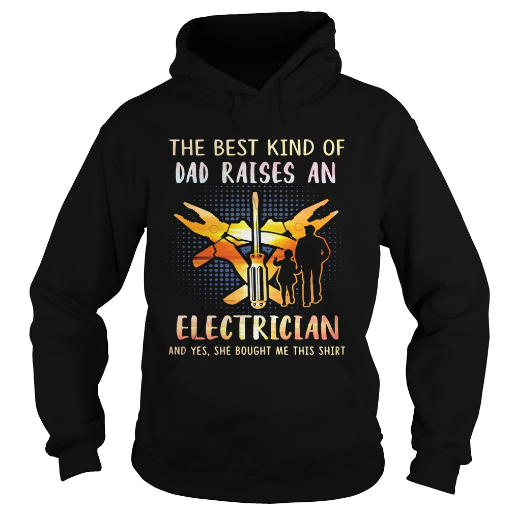 he best kind of dad raises an electrician and yes she bought me this  Hoodie
