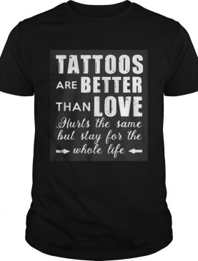 1593417682Tattoos Are Better Than Love Hurts The Same But Stay For The Whole Life shirt