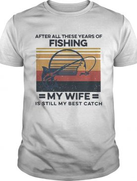 After All These Years Of Fishing My Wife Is Still My Best Catch Vintage shirt