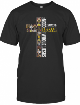 All I Need Today Is A Little Bit Of Iowa Hawkeyes And A Whole Lot Of Jesus T-Shirt