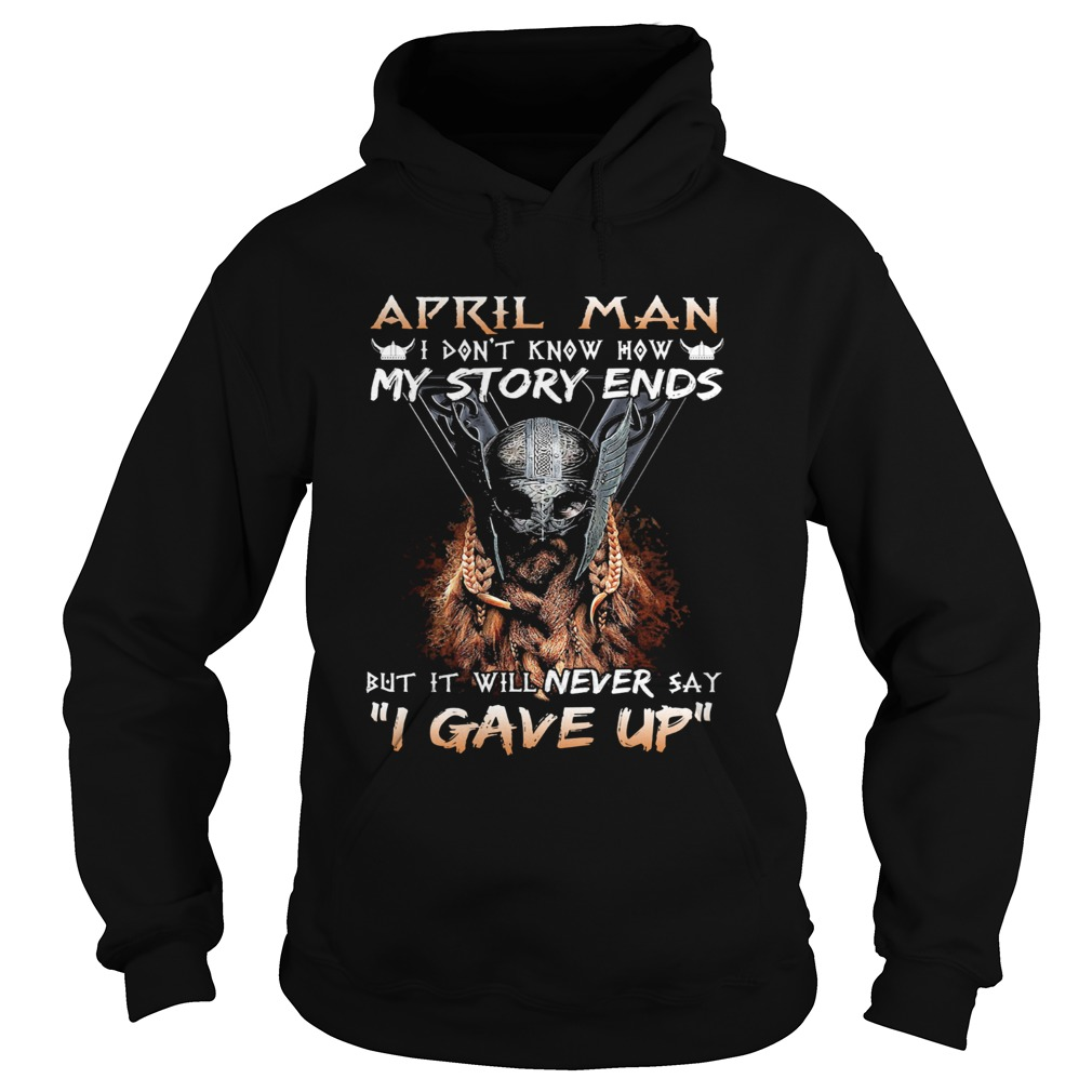 April man I dont know how my story ends but it will never say I gave up  Hoodie