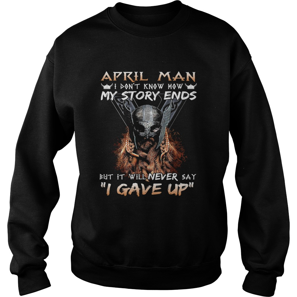 April man I dont know how my story ends but it will never say I gave up  Sweatshirt