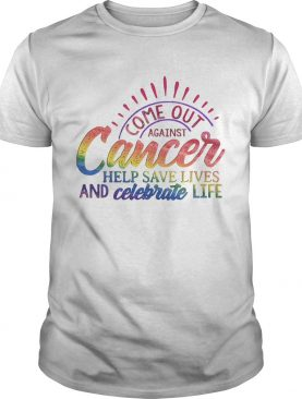 Come Out Aginst Cancer Help Save Lives And Celebrate Life LGBT shirt