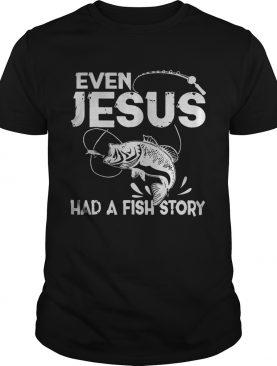 Even Jesus Had A Fish Story shirt