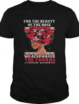 For the beauty of the rose we also water the thorns african proverb shirt