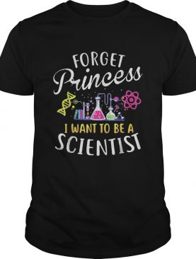 Forget princess I want to be a scientist shirt