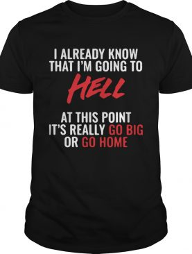 I Already Know That Im Going To Hell At This Point Its Really Go Big Or Go Home shirt