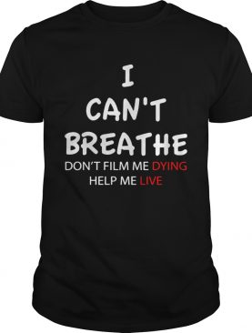 I Cant Breathe Dont Film Me Dying Help Me Live shirt
