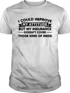 I Could Improve My Attitude But My Insurance Doesnt Cover Those Kind Of Meds shirt