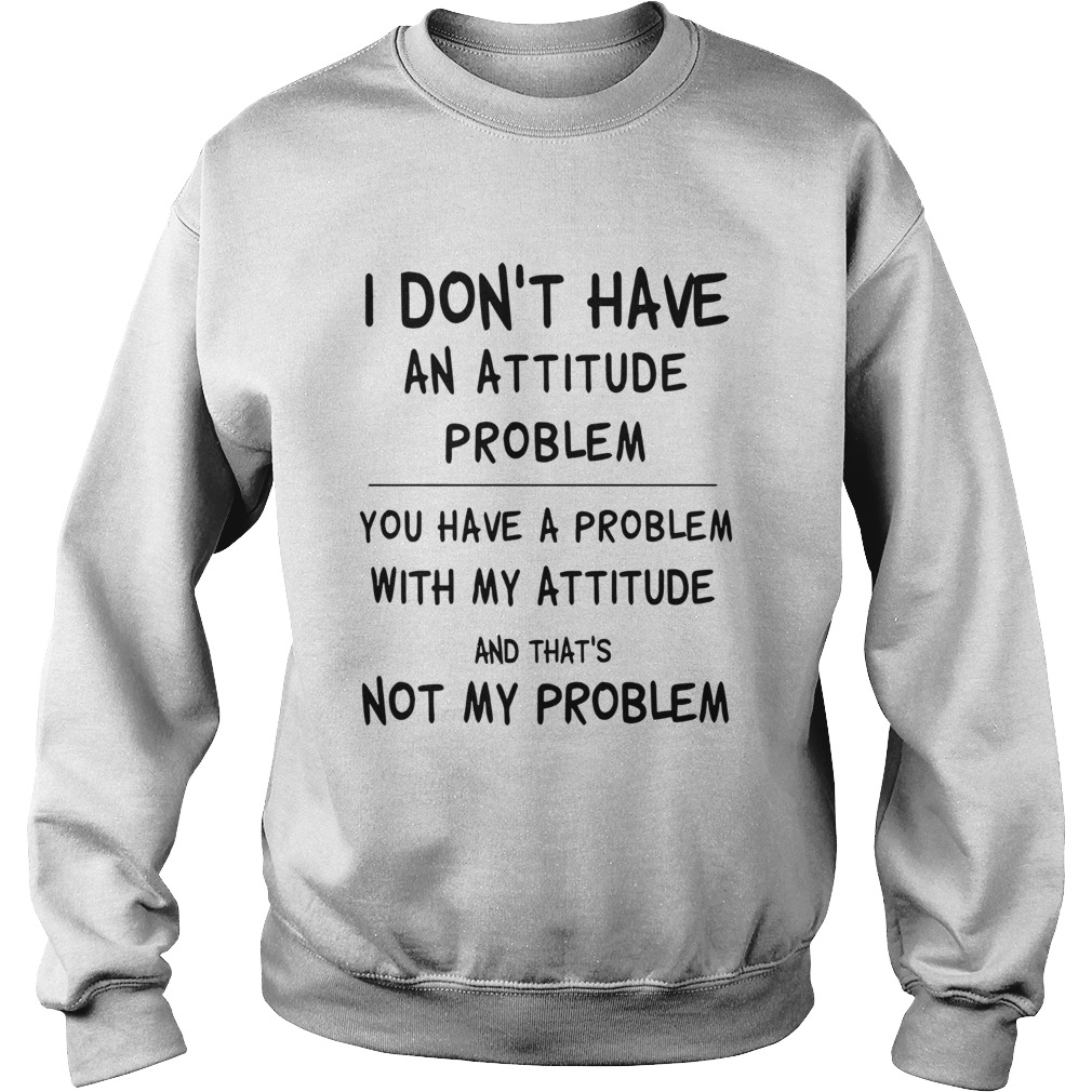 I Dont Have An Attitude Problem You Have A Problem With My Attitude And Thats Not My Problem shir Sweatshirt