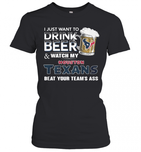 I Just Want To Drink Beer And Watch My Houston Texans Beat You Team'S Ass T-Shirt Classic Women's T-shirt
