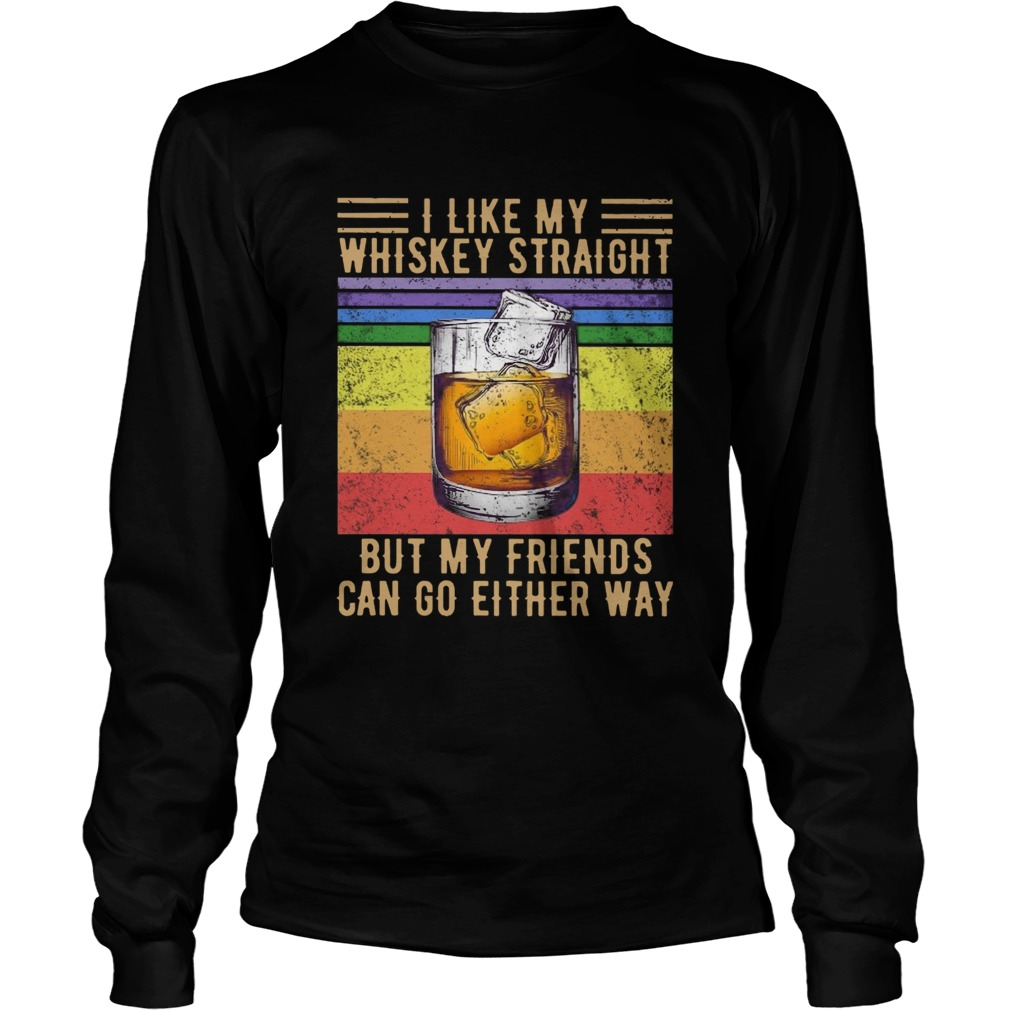 I Like My Whiskey Straight But My Friends Can Go Either Way Vintage  Long Sleeve