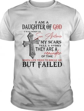 I am a daughter of god I was born in san antonio my scars tell a story shirt