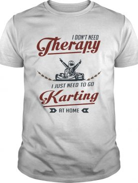 I dont need therapy I just need to go karting at home shirt