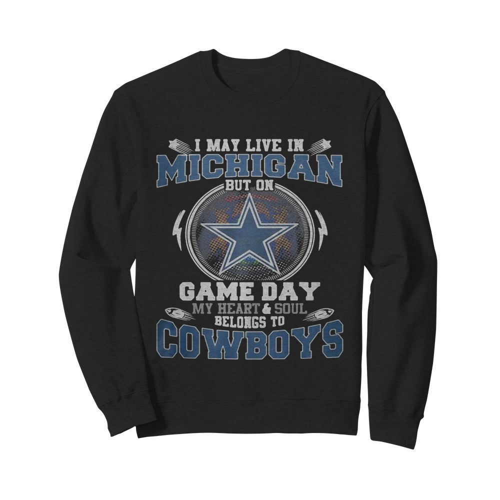 I may live in michigan but on game day my heart and soul belongs to dallas cowboys  Unisex Sweatshirt