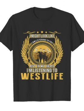I might look like i am listening to you but in my head i'm listening to westlife shirt