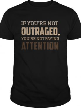 If youre not outraged youre not paying attention black lives matters shirt