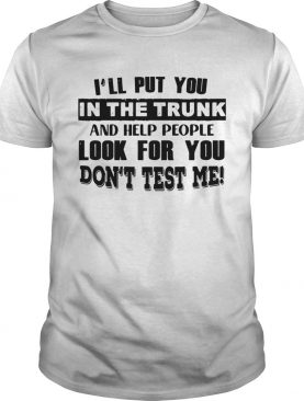 Ill Put You In The Trunk And Help People Look For You Dont Test Me Vintage shirt