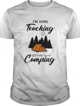 Im Done Teaching Lets Go Camping shirt