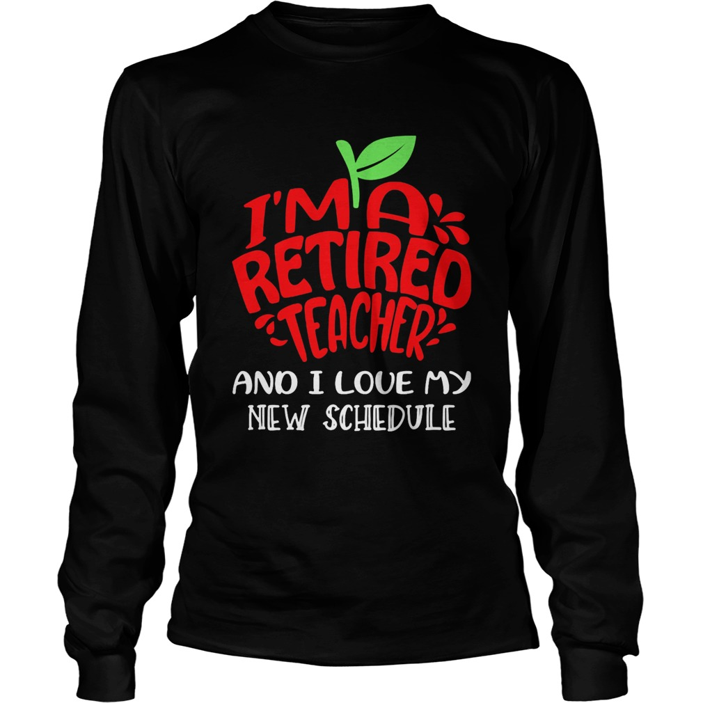 Im a retired teacher and I love my new schedule  Long Sleeve