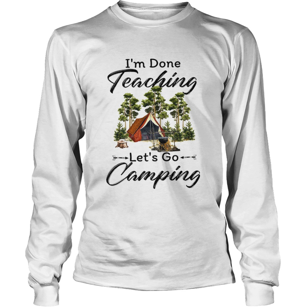 Im done teaching Lets go camping  Long Sleeve