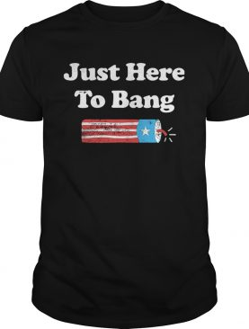 Just Here To Bang Fireworks 4th Of July shirt