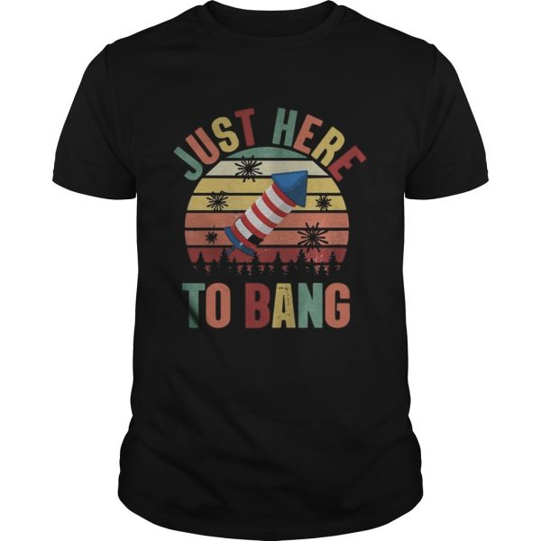 Just Here To Bang Independence Day Funny 4th Of July Vintage shirt