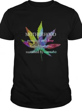 Lgbt weed motherhood powered with love fueled by coffee sustained by cannabis shirt