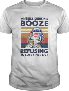 Merica Drinkin Booze And Refusing To Lose Since 1776 Vintage shirt