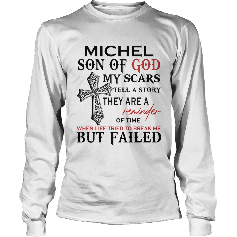 Michel son of god my scars tell a story they are a reminder of time when life tried to break me but Long Sleeve
