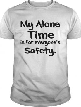 My Alone Time Is For Everyones Safety shirt