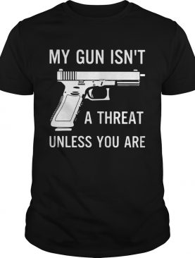 My Gun Isnt A Threat Unless You Are shirt