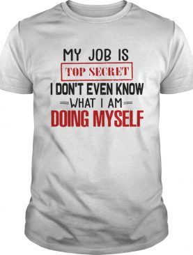 My Job Is Top Secret I Dont Even Know What I Am Doing Myself shirt