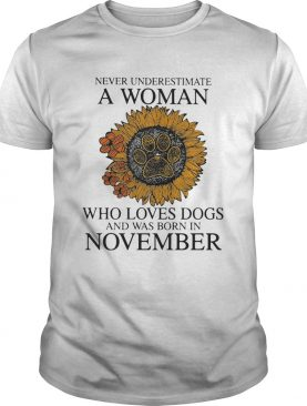Never underestimate a woman who loves paw dogs and was born in november sunflower shirt