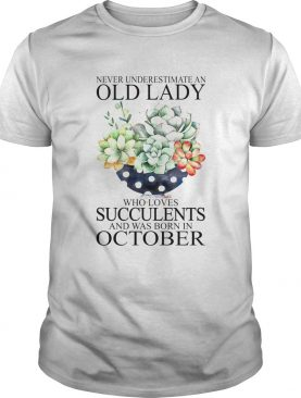 Never underestimate an old lady who loves succulents and was born in october shirt